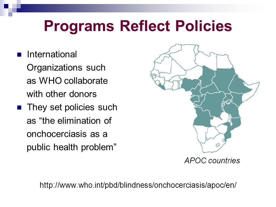 Programs Reflect Policies International Organizations such as WHO collaborate with other donors They set policies such as the elimination of onchocerciasis as a public health problem APOC countries