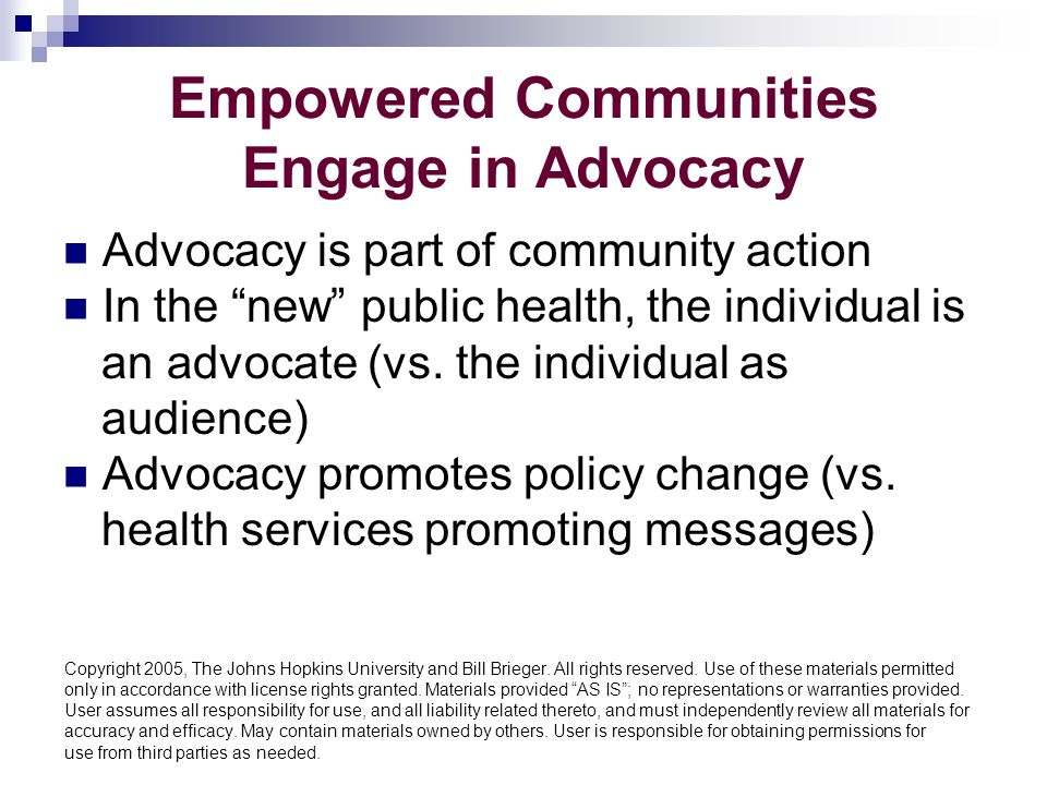 Empowered Communities Engage in Advocacy Advocacy is part of community action In the new public health, the individual is an advocate (vs.