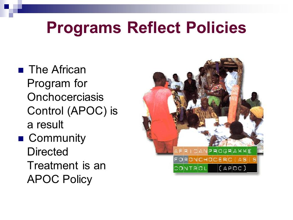 Programs Reflect Policies The African Program for Onchocerciasis Control (APOC) is a result Community Directed Treatment is an APOC Policy