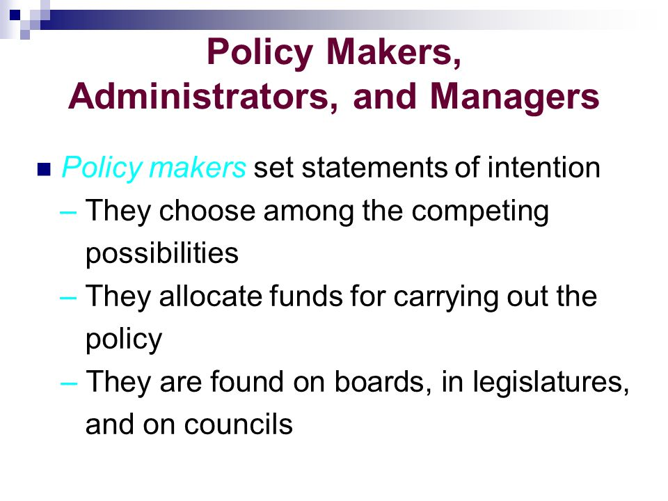 Policy Makers, Administrators, and Managers Policy makers set statements of intention – They choose among the competing possibilities – They allocate funds for carrying out the policy – They are found on boards, in legislatures, and on councils