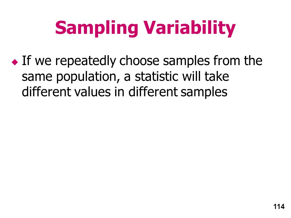 114 Sampling Variability If we repeatedly choose samples from the same population, a statistic will take different values in different samples
