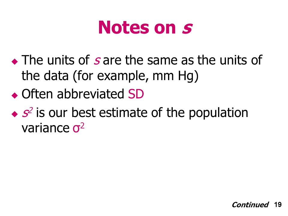 19 Notes on s The units of s are the same as the units of the data (for example, mm Hg) Often abbreviated SD s 2 is our best estimate of the population variance σ 2 Continued