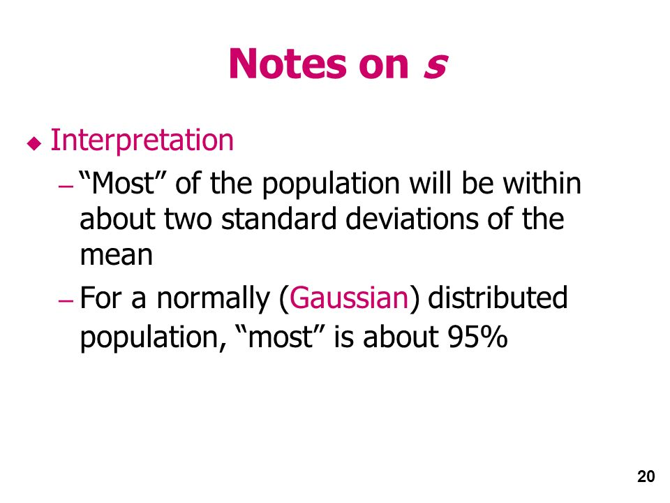 20 Notes on s Interpretation – Most of the population will be within about two standard deviations of the mean – For a normally (Gaussian) distributed population, most is about 95%