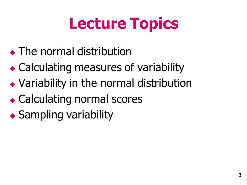 3 Lecture Topics The normal distribution Calculating measures of variability Variability in the normal distribution Calculating normal scores Sampling variability