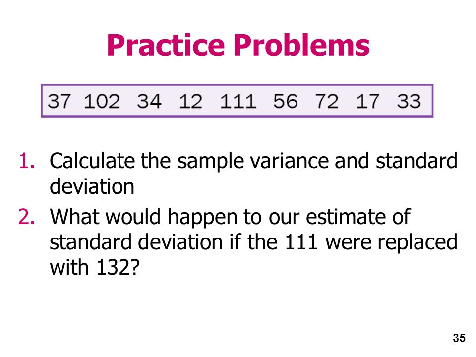35 Practice Problems 1.Calculate the sample variance and standard deviation 2.What would happen to our estimate of standard deviation if the 111 were replaced with 132