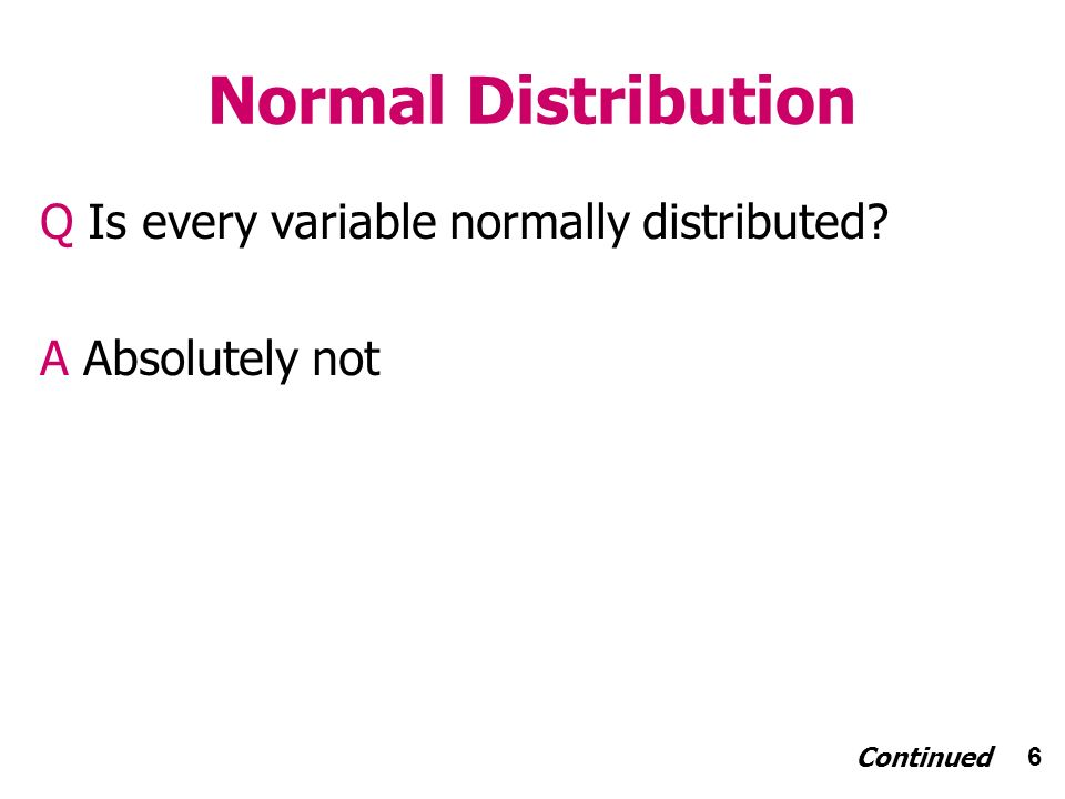 6 Normal Distribution Q Is every variable normally distributed A Absolutely not Continued