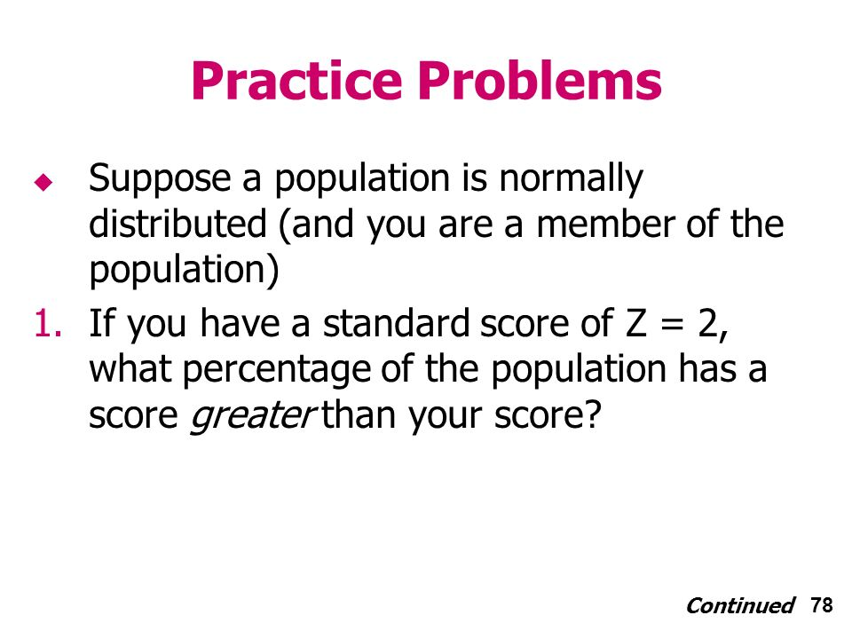 78 Practice Problems Suppose a population is normally distributed (and you are a member of the population) 1.If you have a standard score of Z = 2, what percentage of the population has a score greater than your score.