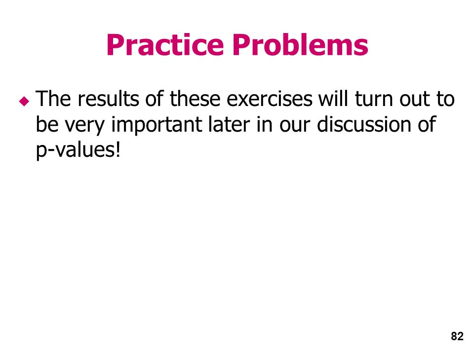 82 Practice Problems The results of these exercises will turn out to be very important later in our discussion of p-values!