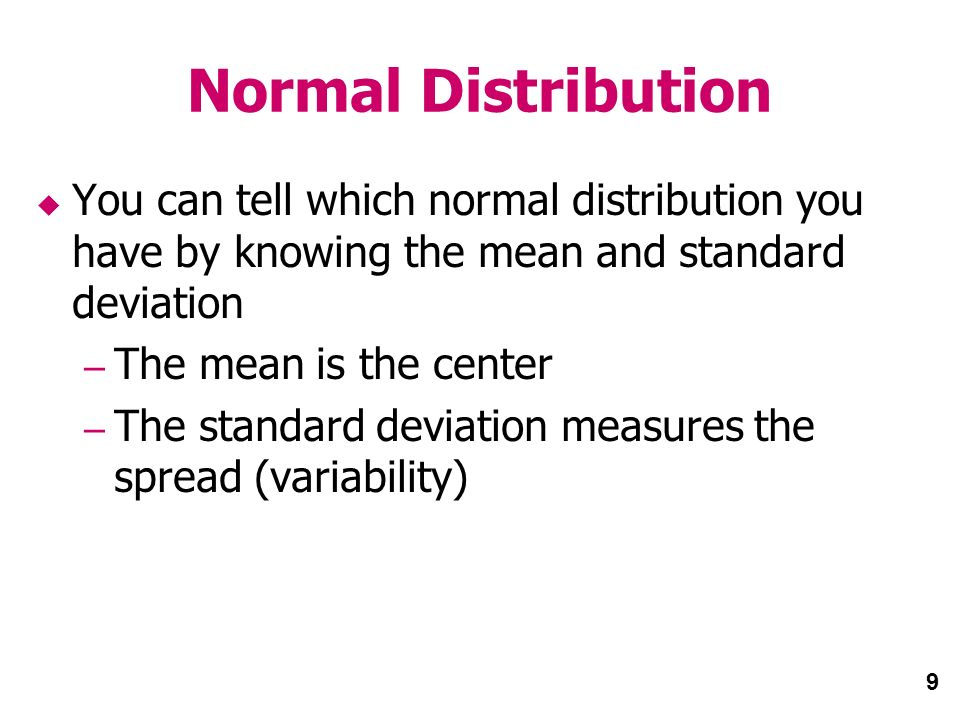 9 Normal Distribution You can tell which normal distribution you have by knowing the mean and standard deviation – The mean is the center – The standard deviation measures the spread (variability)