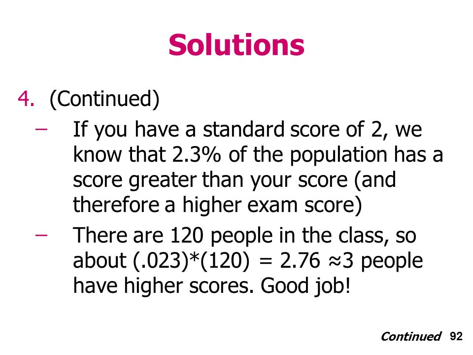 92 Solutions 4.(Continued) ̶If you have a standard score of 2, we know that 2.3% of the population has a score greater than your score (and therefore a higher exam score) ̶There are 120 people in the class, so about (.023)*(120) = 2.76 3 people have higher scores.