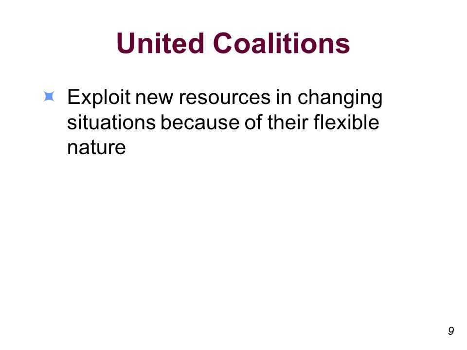United Coalitions Exploit new resources in changing situations because of their flexible nature 9