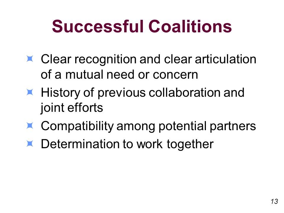 Successful Coalitions Clear recognition and clear articulation of a mutual need or concern History of previous collaboration and joint efforts Compatibility among potential partners Determination to work together 13