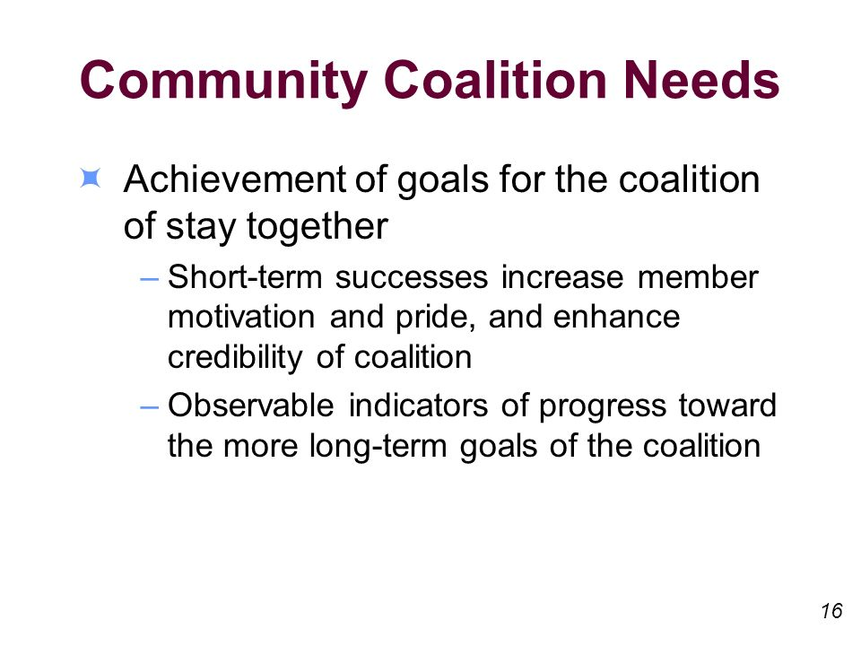 Community Coalition Needs Achievement of goals for the coalition of stay together –Short-term successes increase member motivation and pride, and enha
