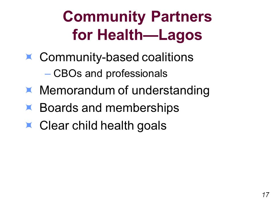 Community Partners for HealthLagos Community-based coalitions –CBOs and professionals Memorandum of understanding Boards and memberships Clear child health goals 17