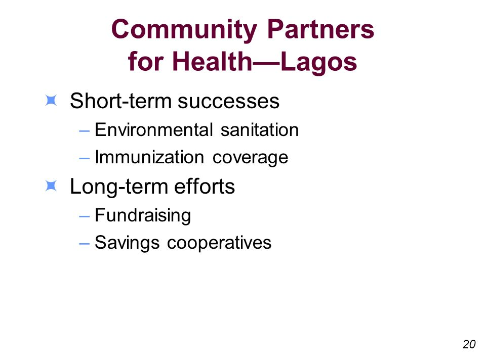 Community Partners for HealthLagos Short-term successes –Environmental sanitation –Immunization coverage Long-term efforts –Fundraising –Savings cooperatives 20