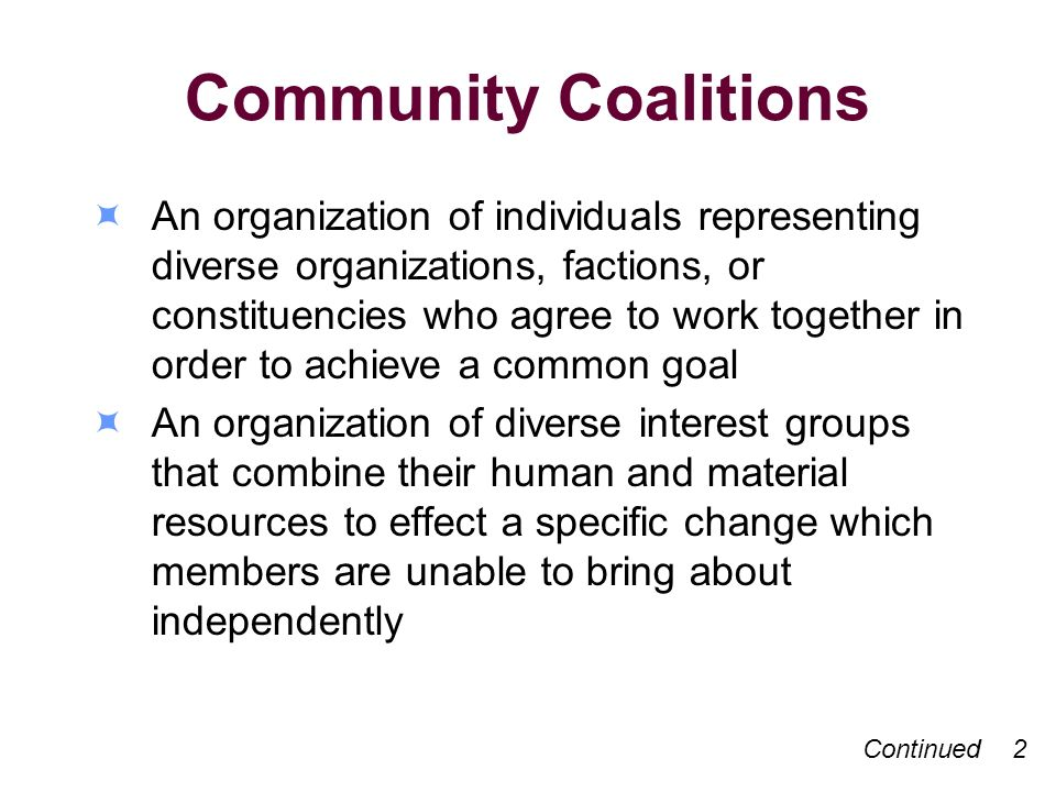 Community Coalitions An organization of individuals representing diverse organizations, factions, or constituencies who agree to work together in order to achieve a common goal An organization of diverse interest groups that combine their human and material resources to effect a specific change which members are unable to bring about independently Continued 2