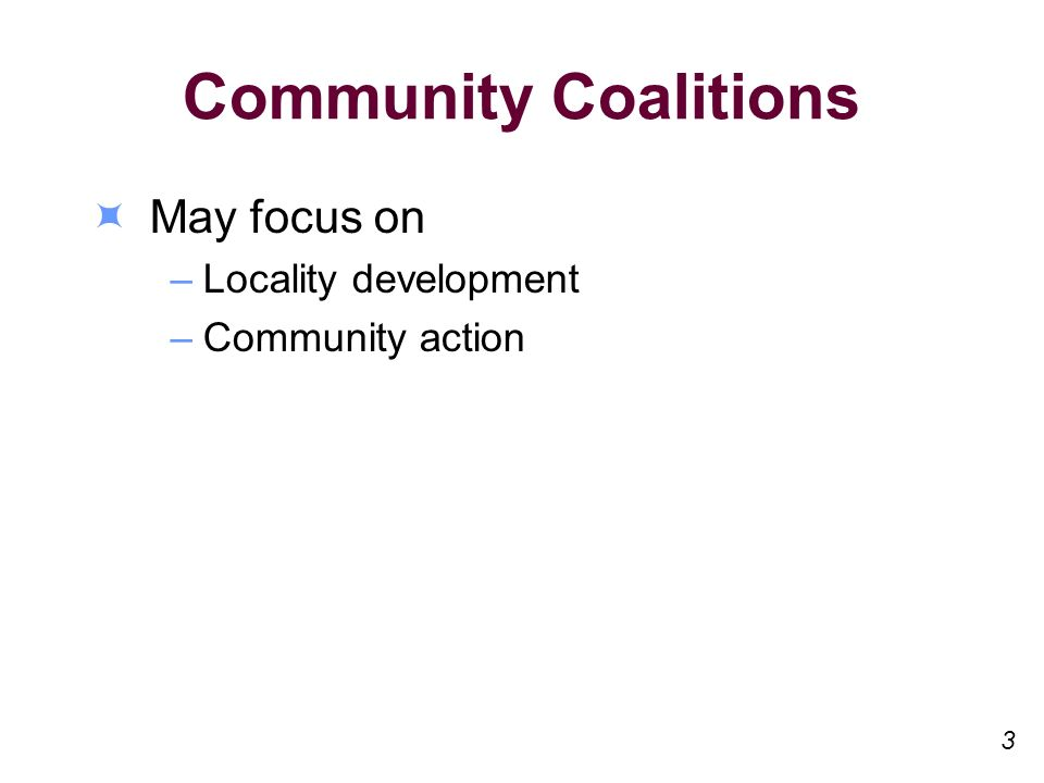 Community Coalitions May focus on –Locality development –Community action 3