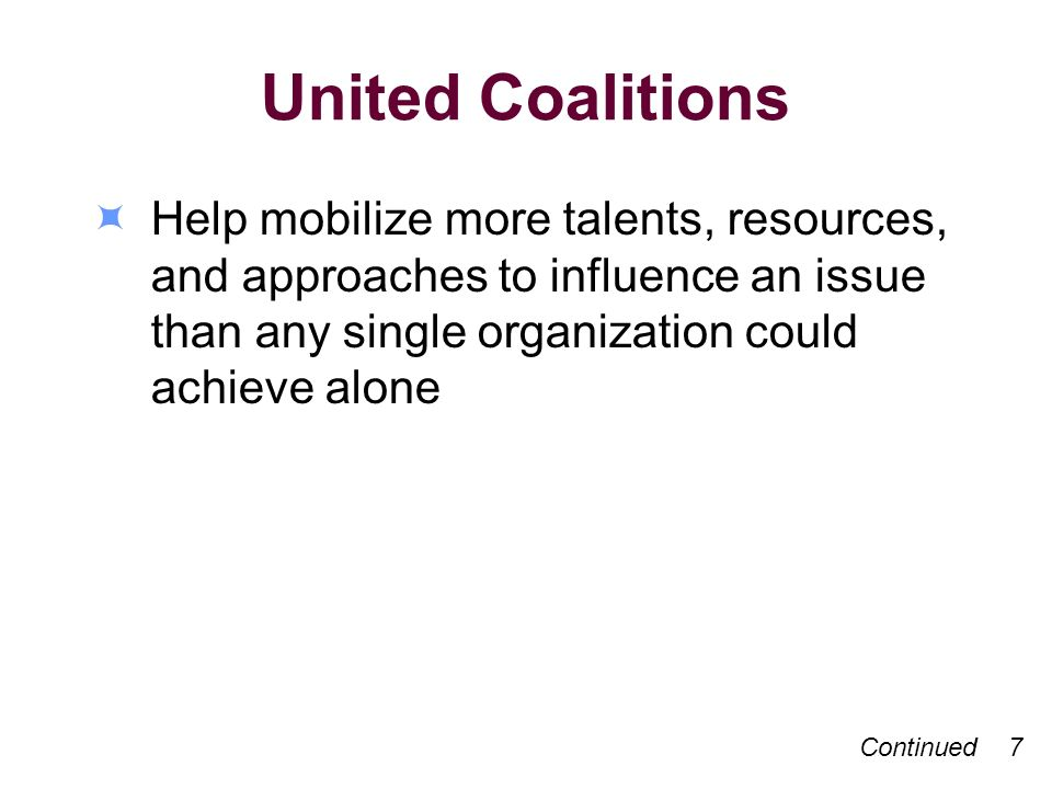 United Coalitions Help mobilize more talents, resources, and approaches to influence an issue than any single organization could achieve alone Continu