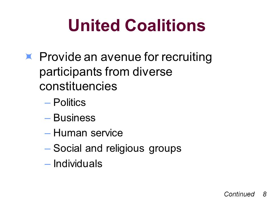 United Coalitions Provide an avenue for recruiting participants from diverse constituencies –Politics –Business –Human service –Social and religious groups –Individuals Continued 8
