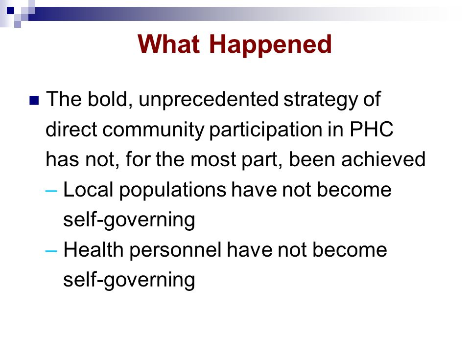 What Happened The bold, unprecedented strategy of direct community participation in PHC has not, for the most part, been achieved – Local populations have not become self-governing – Health personnel have not become self-governing