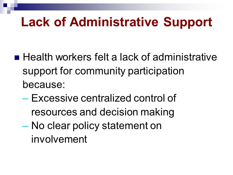 Lack of Administrative Support Health workers felt a lack of administrative support for community participation because: – Excessive centralized contr