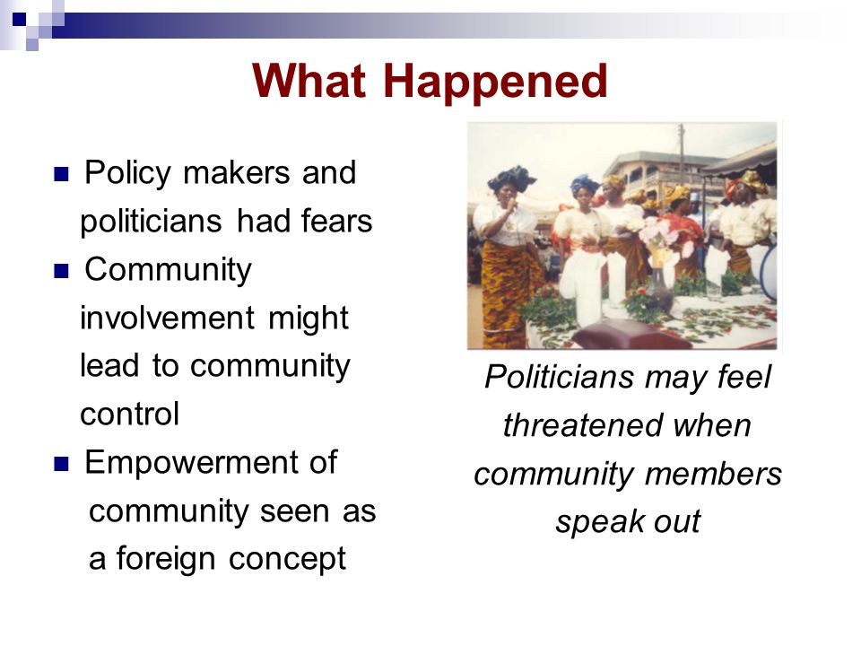 What Happened Policy makers and politicians had fears Community involvement might lead to community control Empowerment of community seen as a foreign concept Politicians may feel threatened when community members speak out