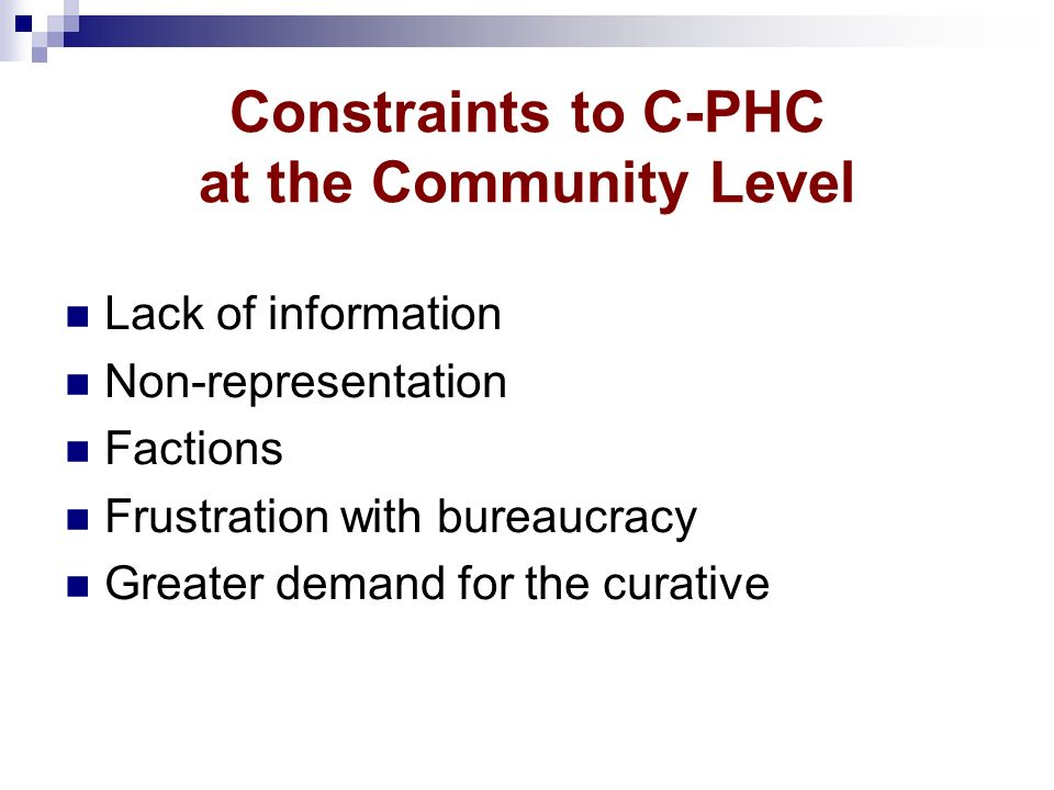 Constraints to C-PHC at the Community Level Lack of information Non-representation Factions Frustration with bureaucracy Greater demand for the curati