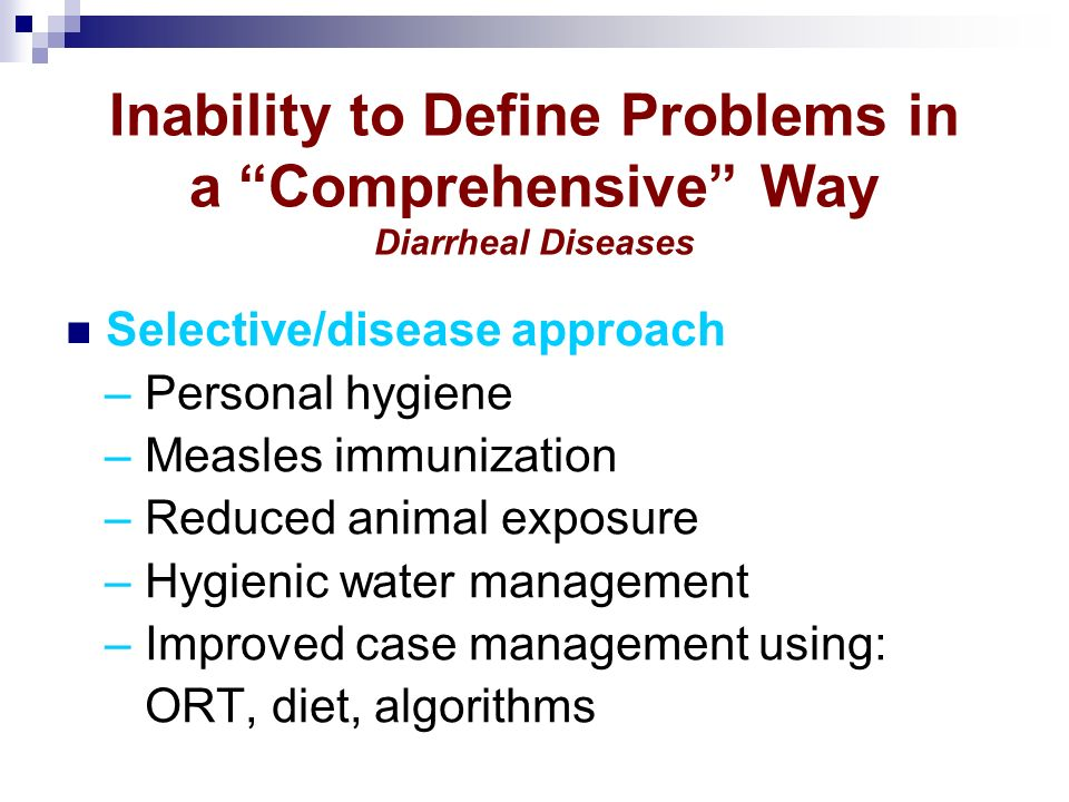 Inability to Define Problems in a Comprehensive Way Diarrheal Diseases Selective/disease approach – Personal hygiene – Measles immunization – Reduced animal exposure – Hygienic water management – Improved case management using: ORT, diet, algorithms