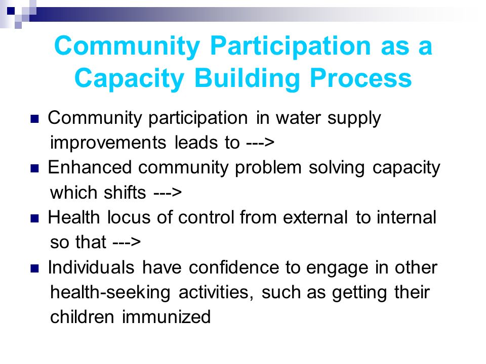 Community Participation as a Capacity Building Process Community participation in water supply improvements leads to ---> Enhanced community problem solving capacity which shifts ---> Health locus of control from external to internal so that ---> Individuals have confidence to engage in other health-seeking activities, such as getting their children immunized