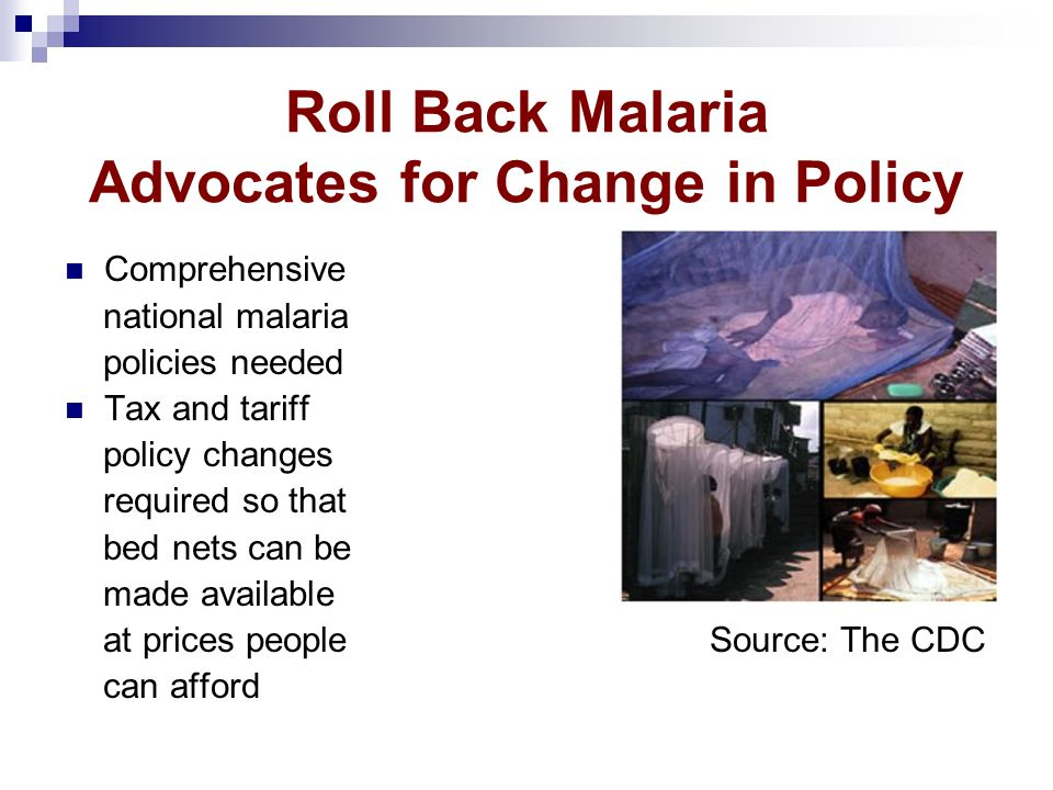Roll Back Malaria Advocates for Change in Policy Comprehensive national malaria policies needed Tax and tariff policy changes required so that bed net