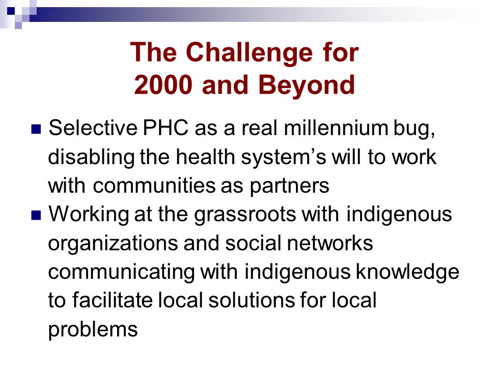 The Challenge for 2000 and Beyond Selective PHC as a real millennium bug, disabling the health systems will to work with communities as partners Worki