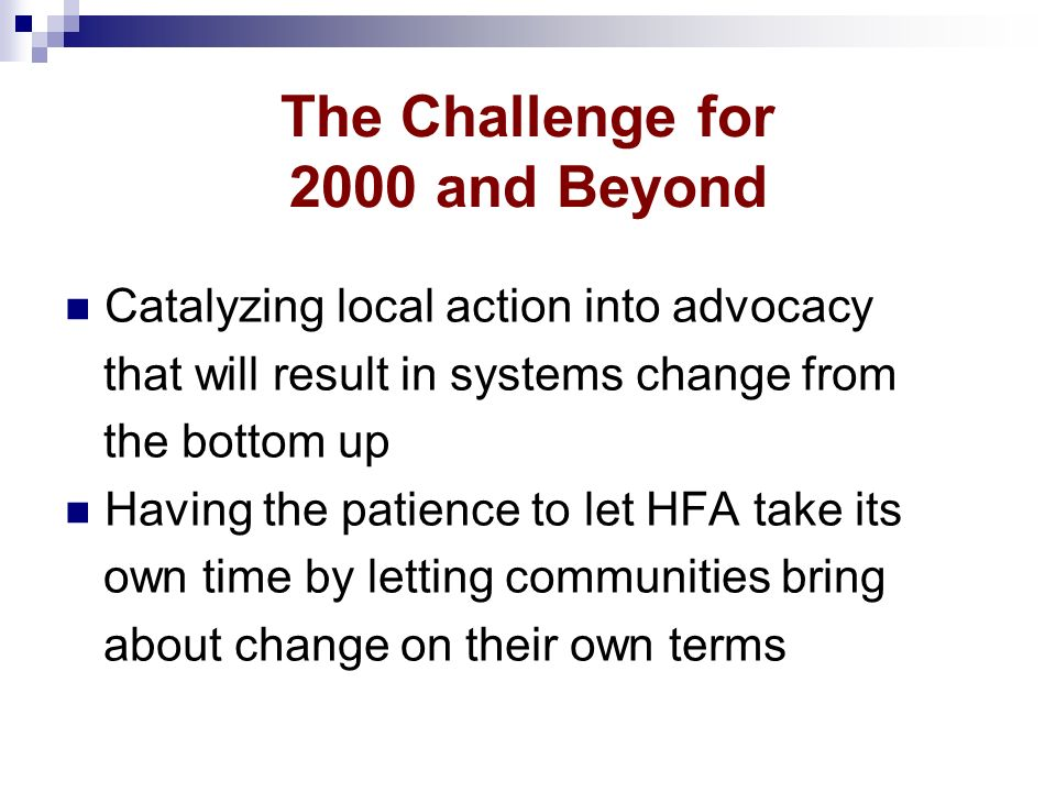 The Challenge for 2000 and Beyond Catalyzing local action into advocacy that will result in systems change from the bottom up Having the patience to let HFA take its own time by letting communities bring about change on their own terms
