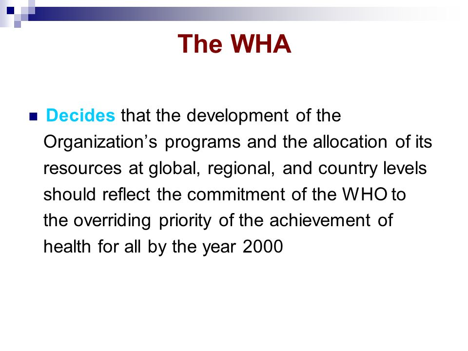 The WHA Decides that the development of the Organizations programs and the allocation of its resources at global, regional, and country levels should reflect the commitment of the WHO to the overriding priority of the achievement of health for all by the year 2000