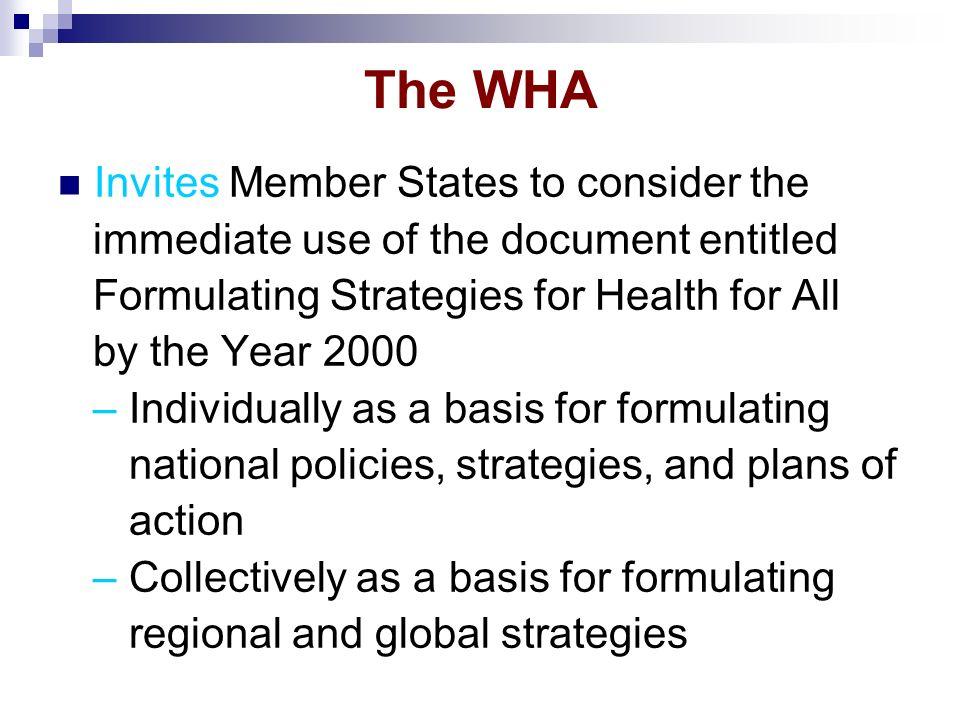 The WHA Invites Member States to consider the immediate use of the document entitled Formulating Strategies for Health for All by the Year 2000 – Individually as a basis for formulating national policies, strategies, and plans of action – Collectively as a basis for formulating regional and global strategies