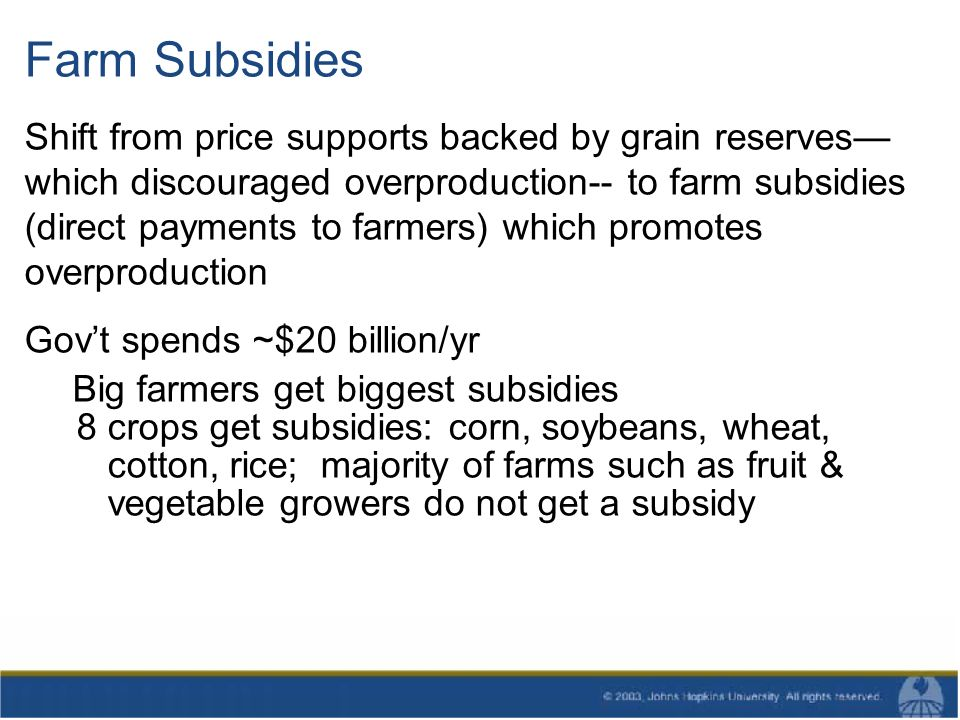 Farm Subsidies Shift from price supports backed by grain reserves which discouraged overproduction-- to farm subsidies (direct payments to farmers) which promotes overproduction Govt spends ~$20 billion/yr Big farmers get biggest subsidies 8 crops get subsidies: corn, soybeans, wheat, cotton, rice; majority of farms such as fruit & vegetable growers do not get a subsidy