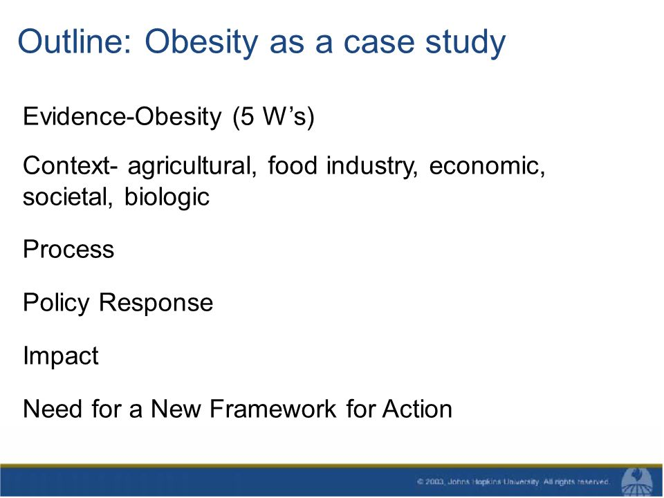Outline: Obesity as a case study Evidence-Obesity (5 Ws) Context- agricultural, food industry, economic, societal, biologic Process Policy Response Impact Need for a New Framework for Action
