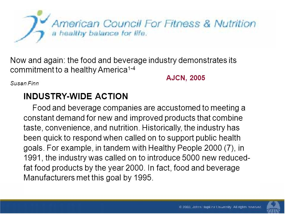 Now and again: the food and beverage industry demonstrates its commitment to a healthy America 1-4 AJCN, 2005 Susan Finn INDUSTRY-WIDE ACTION Food and beverage companies are accustomed to meeting a constant demand for new and improved products that combine taste, convenience, and nutrition.