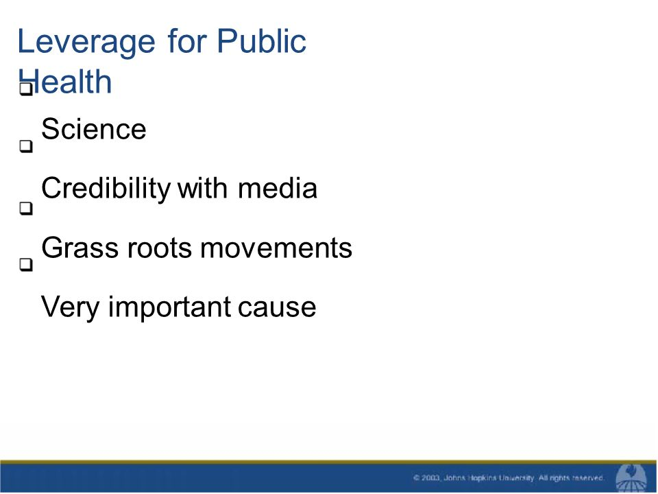 Leverage for Public Health Science Credibility with media Grass roots movements Very important cause