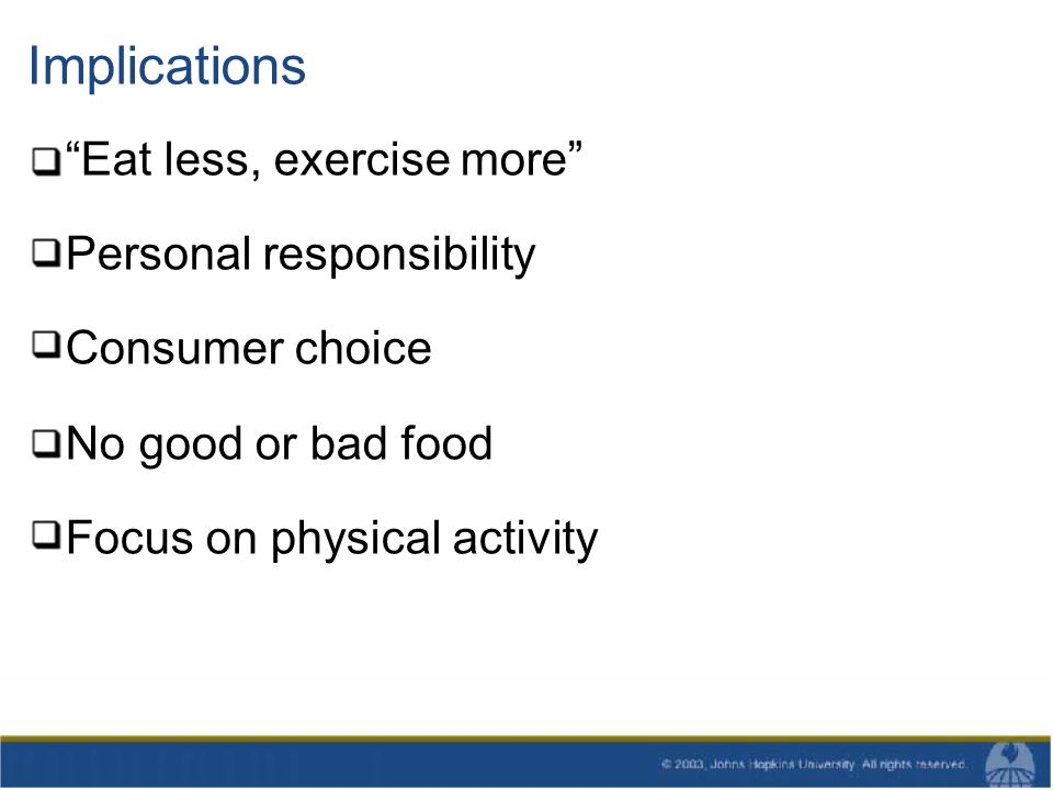 Implications Eat less, exercise more Personal responsibility Consumer choice No good or bad food Focus on physical activity