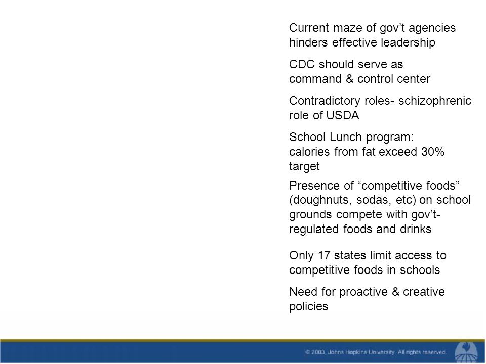 Current maze of govt agencies hinders effective leadership CDC should serve as command & control center Contradictory roles- schizophrenic role of USDA School Lunch program: calories from fat exceed 30% target Presence of competitive foods (doughnuts, sodas, etc) on school grounds compete with govt- regulated foods and drinks Only 17 states limit access to competitive foods in schools Need for proactive & creative policies