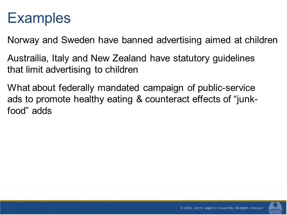 Examples Norway and Sweden have banned advertising aimed at children Austrailia, Italy and New Zealand have statutory guidelines that limit advertising to children What about federally mandated campaign of public-service ads to promote healthy eating & counteract effects of junk- food adds