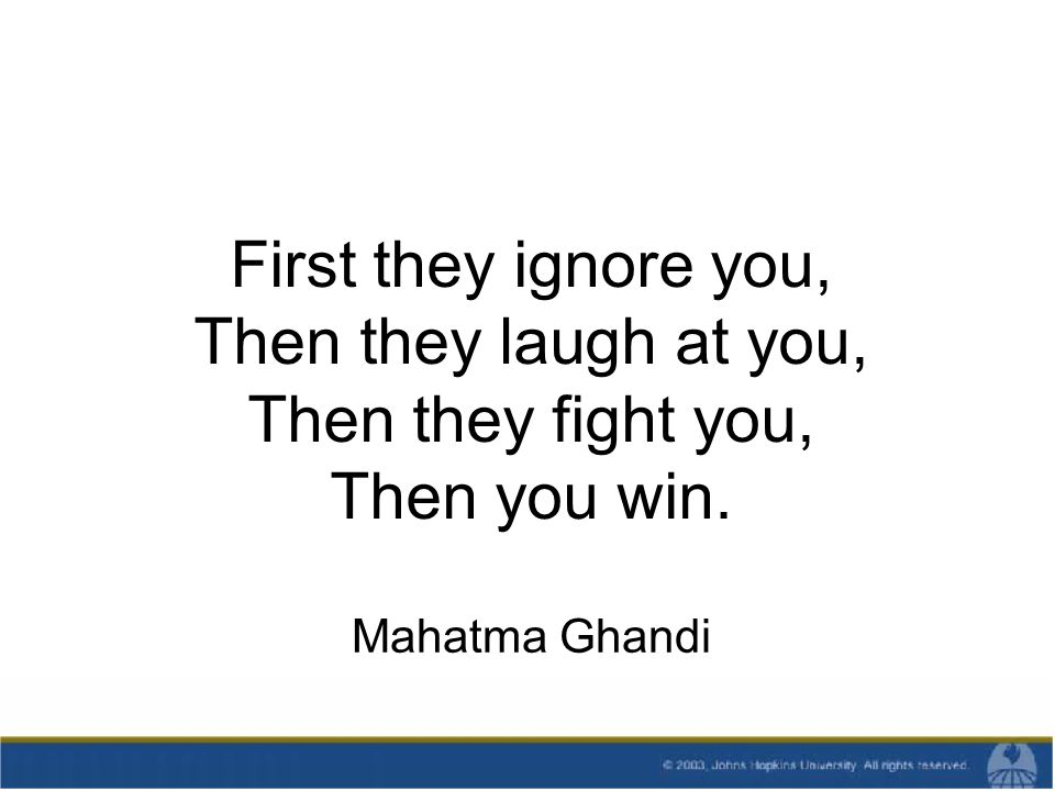First they ignore you, Then they laugh at you, Then they fight you, Then you win. Mahatma Ghandi