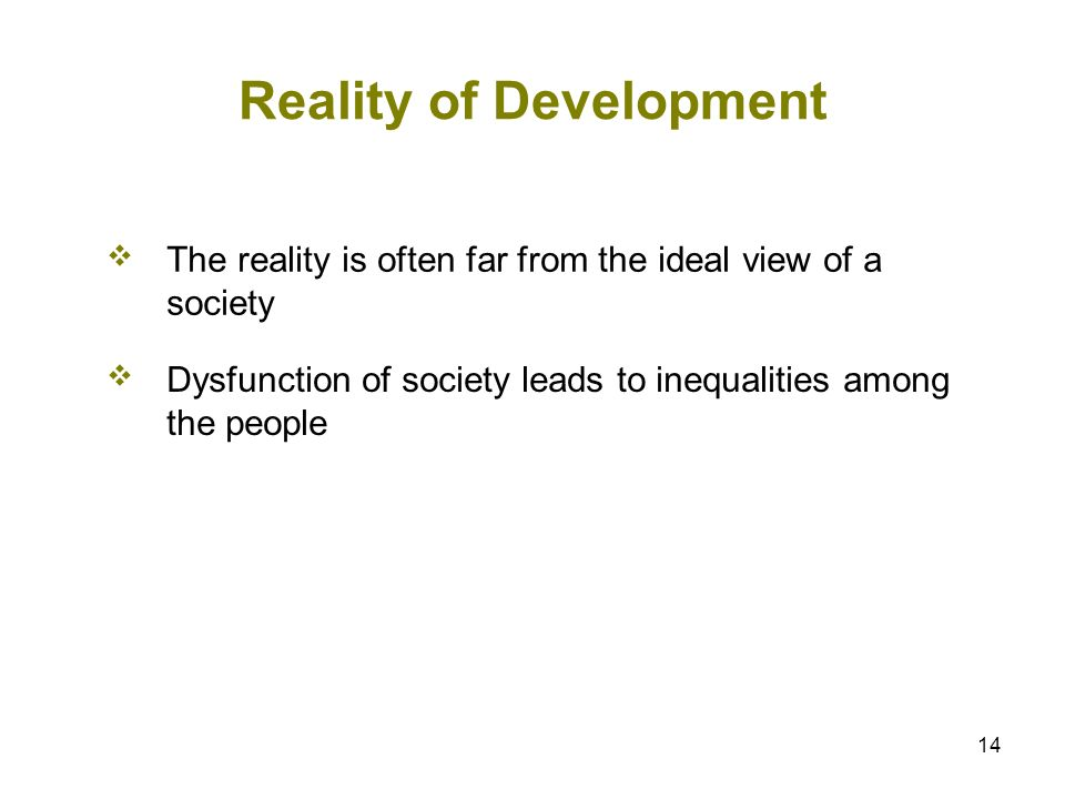 14 Reality of Development The reality is often far from the ideal view of a society Dysfunction of society leads to inequalities among the people