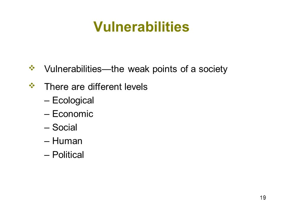 19 Vulnerabilities Vulnerabilitiesthe weak points of a society There are different levels – Ecological – Economic – Social – Human – Political