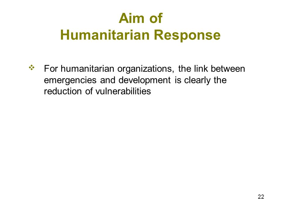 22 Aim of Humanitarian Response For humanitarian organizations, the link between emergencies and development is clearly the reduction of vulnerabiliti