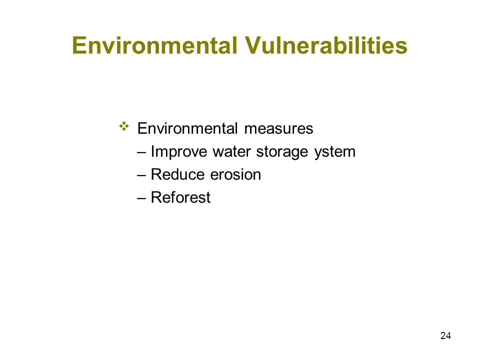 24 Environmental Vulnerabilities Environmental measures – Improve water storage ystem – Reduce erosion – Reforest