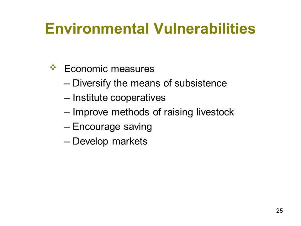 25 Environmental Vulnerabilities Economic measures – Diversify the means of subsistence – Institute cooperatives – Improve methods of raising livestoc