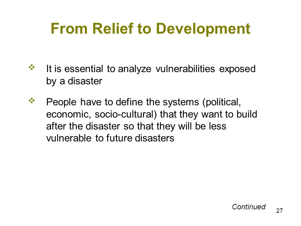 27 From Relief to Development It is essential to analyze vulnerabilities exposed by a disaster People have to define the systems (political, economic,
