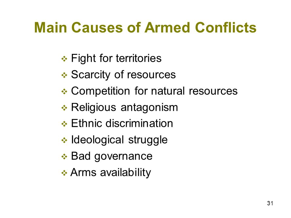 31 Main Causes of Armed Conflicts Fight for territories Scarcity of resources Competition for natural resources Religious antagonism Ethnic discrimina