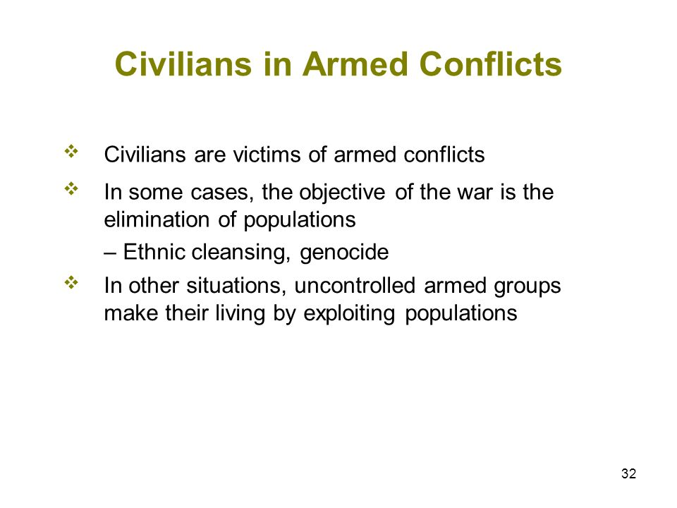 32 Civilians in Armed Conflicts Civilians are victims of armed conflicts In some cases, the objective of the war is the elimination of populations – E